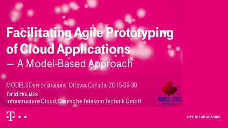 MODELS Demonstrations, Ottawa, Canada, 2015-09-30 Ta'id H OLMES Infrastructure Cloud, Deutsche Telekom Technik GmbH Facilitating Agile Prototyping of.