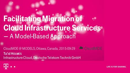 MODELS, Ottawa, Canada, 2015-09-29 Ta'id H OLMES Infrastructure Cloud, Deutsche Telekom Technik GmbH Facilitating Migration of Cloud Infrastructure.
