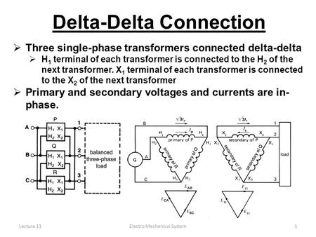 Lecture 11Electro Mechanical System1 Delta-Delta Connection  Three single-phase transformers connected delta-delta  H 1 terminal of each transformer.