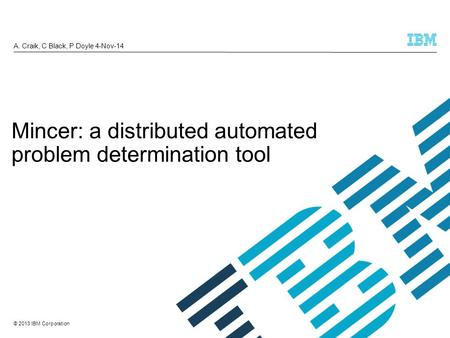 © 2013 IBM Corporation A. Craik, C Black, P Doyle 4-Nov-14 Mincer: a distributed automated problem determination tool.