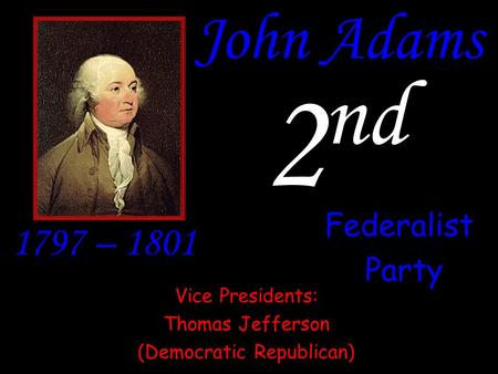 John Adams 2 nd 1797 – 1801 Federalist Party Vice Presidents: Thomas Jefferson (Democratic Republican)