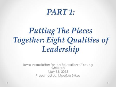 PART 1: Putting The Pieces Together: Eight Qualities of Leadership Iowa Association for the Education of Young Children May 15, 2015 Presented by: Maurice.