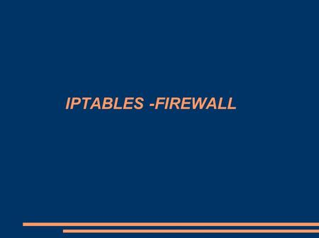 IPTABLES -FIREWALL. IPTABLES IPTABLE BASIC IMPORTANT FILES SIMPLE SECURITY IMPLEMENTATION (GRAPHICAL WAY) IMPLEMENTING FIREWALL RULE WITH EXAMPLE (COMMAND.