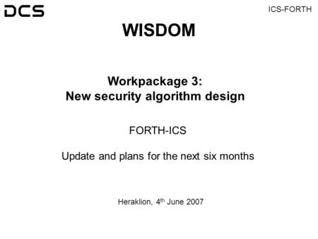 ICS-FORTH WISDOM Workpackage 3: New security algorithm design FORTH-ICS Update and plans for the next six months Heraklion, 4 th June 2007.