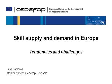 Jens Bjornavold Senior expert, Cedefop Brussels Skill supply and demand in Europe Tendencies and challenges.