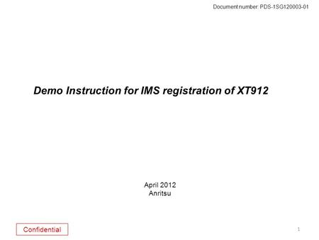 Confidential Document number: PDS-1SG120003-01 1 Demo Instruction for IMS registration of XT912 April 2012 Anritsu.