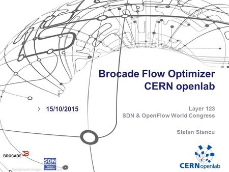 Brocade Flow Optimizer CERN openlab Layer 123 SDN & OpenFlow World Congress Stefan Stancu › 15/10/2015.