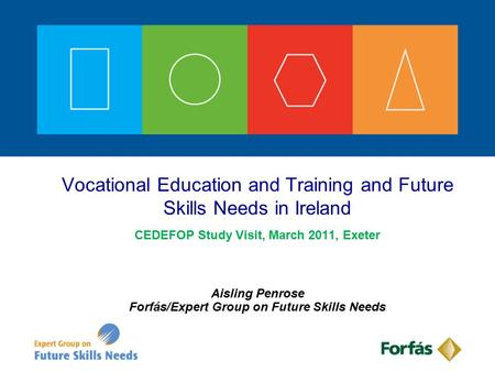 CEDEFOP Study Visit, March 2011, Exeter Aisling Penrose Forfás/Expert Group on Future Skills Needs Vocational Education and Training and Future Skills.