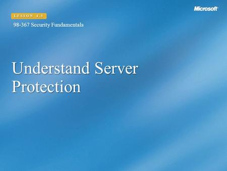 Understand Server Protection LESSON 4.3 98-367 Security Fundamentals.