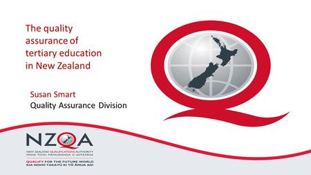 The quality assurance of tertiary education in New Zealand Susan Smart Quality Assurance Division.