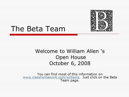 The Beta Team Welcome to William Allen 's Open House October 6, 2008 You can find most of this information on www.classhomework.com/williams. Just click.