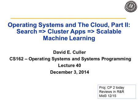 Operating Systems and The Cloud, Part II: Search => Cluster Apps => Scalable Machine Learning David E. Culler CS162 – Operating Systems and Systems Programming.