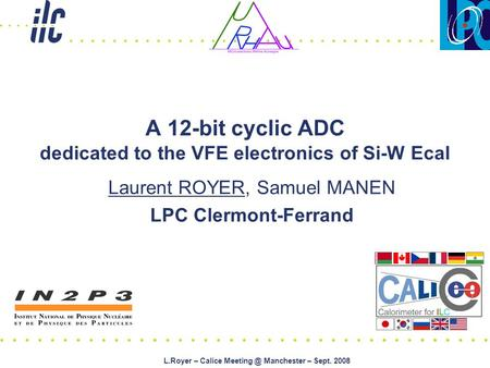 L.Royer – Calice Manchester – Sept. 2008 A 12-bit cyclic ADC dedicated to the VFE electronics of Si-W Ecal Laurent ROYER, Samuel MANEN LPC Clermont-Ferrand.