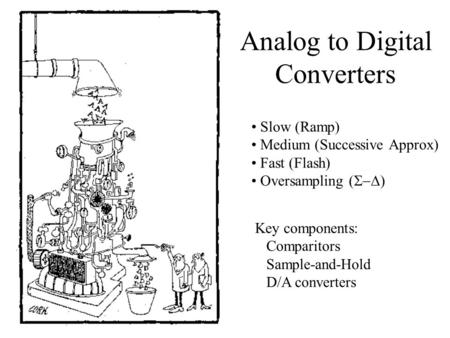 Analog to Digital Converters Slow (Ramp) Medium (Successive Approx) Fast (Flash) Oversampling (  ) Key components: Comparitors Sample-and-Hold D/A converters.