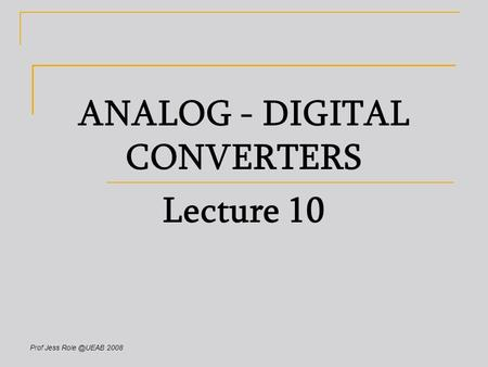 Prof Jess 2008 ANALOG - DIGITAL CONVERTERS Lecture 10.