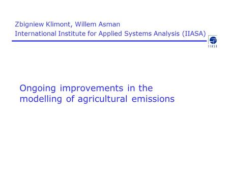 Ongoing improvements in the modelling of agricultural emissions Zbigniew Klimont, Willem Asman International Institute for Applied Systems Analysis (IIASA)