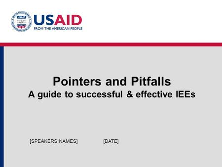 Pointers and Pitfalls A guide to successful & effective IEEs [DATE][SPEAKERS NAMES]