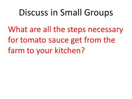 Discuss in Small Groups What are all the steps necessary for tomato sauce get from the farm to your kitchen?