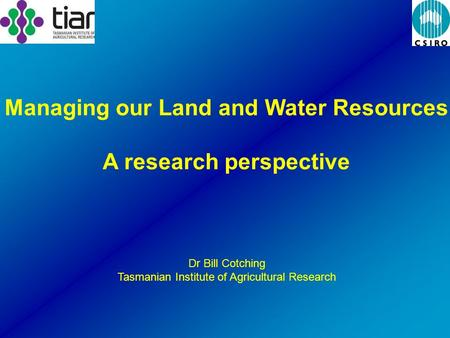 Dr Bill Cotching Tasmanian Institute of Agricultural Research Managing our Land and Water Resources A research perspective.