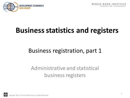 Copyright 2010, The World Bank Group. All Rights Reserved. Business registration, part 1 Administrative and statistical business registers 1 Business statistics.