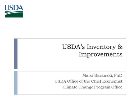 USDA's Inventory & Improvements Marci Baranski, PhD USDA Office of the Chief Economist Climate Change Program Office.