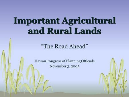 "Important Agricultural and Rural Lands ""The Road Ahead"" Hawaii Congress of Planning Officials November 3, 2005."