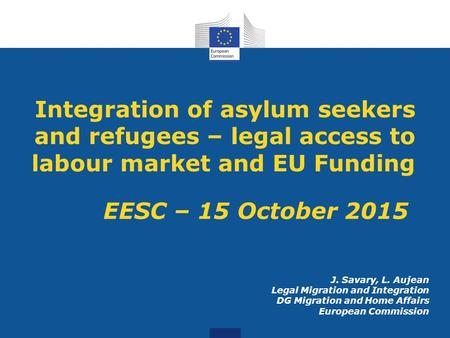 Integration of asylum seekers and refugees – legal access to labour market and EU Funding EESC – 15 October 2015 J. Savary, L. Aujean Legal Migration and.