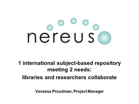 1 international subject-based repository meeting 2 needs: libraries and researchers collaborate Vanessa Proudman, Project Manager.