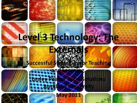 Level 3 Technology: The Externals Successful Strategies for Teaching and Learning. Lesley Pearce Team Solutions Auckland University May 2011.
