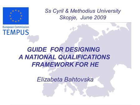 Ss Cyril & Methodius University Skopje, June 2009 GUIDE FOR DESIGNING A NATIONAL QUALIFICATIONS FRAMEWORK FOR HE Elizabeta Bahtovska.