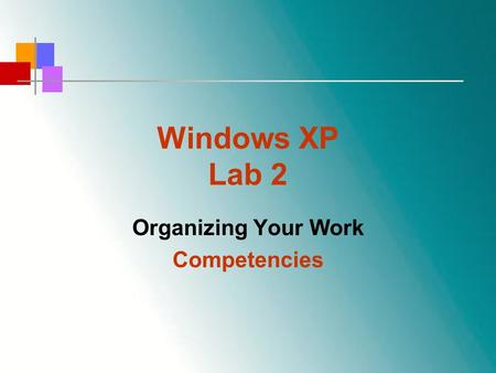 Windows XP Lab 2 Organizing Your Work Competencies.