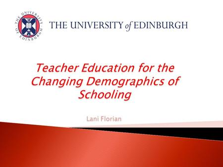 Teacher Education for the Changing Demographics of Schooling Lani Florian.