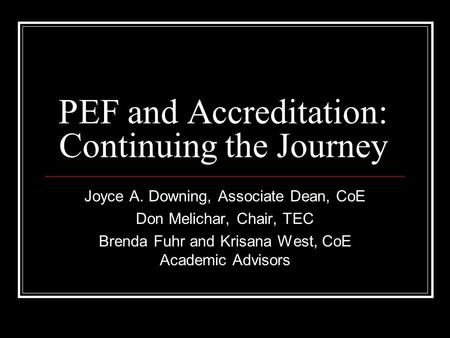 PEF and Accreditation: Continuing the Journey Joyce A. Downing, Associate Dean, CoE Don Melichar, Chair, TEC Brenda Fuhr and Krisana West, CoE Academic.