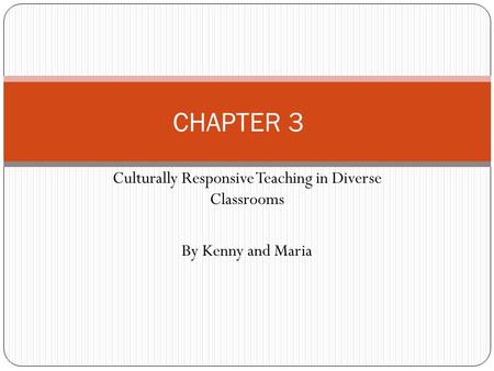 Culturally Responsive Teaching in Diverse Classrooms By Kenny and Maria CHAPTER 3.