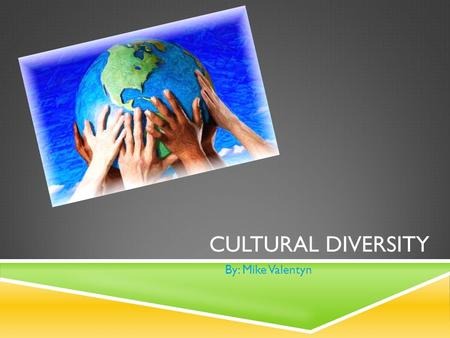 CULTURAL DIVERSITY By: Mike Valentyn. SPECIFIC  I will make a point to convey a sense of understanding and knowledge of different cultures in multiple.