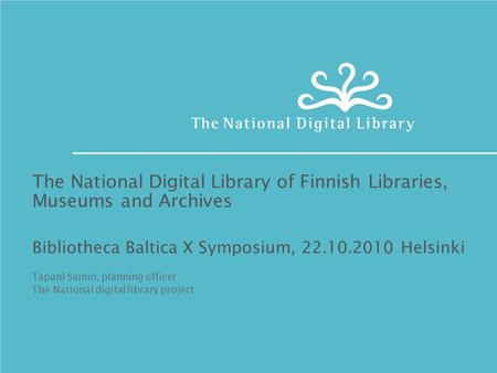 The National Digital Library of Finnish Libraries, Museums and Archives Bibliotheca Baltica X Symposium, 22.10.2010 Helsinki Tapani Sainio, planning officer.