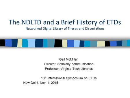 The NDLTD and a Brief History of ETDs Networked Digital Library of Theses and Dissertations Gail McMillan Director, Scholarly communication Professor,