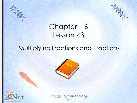Copyright(c)Ed2NetLearning. Inc 1 Chapter – 6 Lesson 43 Multiplying Fractions and Fractions.