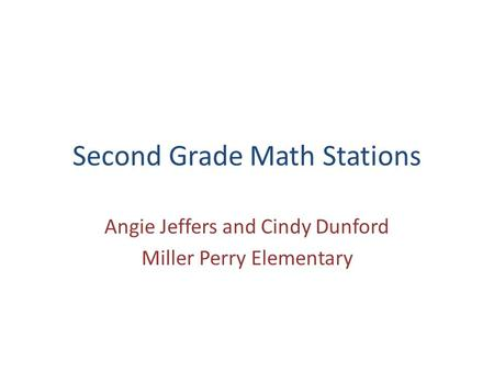 Second Grade Math Stations Angie Jeffers and Cindy Dunford Miller Perry Elementary.