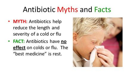 Antibiotic Myths and Facts MYTH: Antibiotics help reduce the length and severity of a cold or flu FACT: Antibiotics have no effect on colds or flu. The.