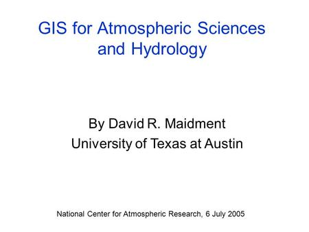 GIS for Atmospheric Sciences and Hydrology By David R. Maidment University of Texas at Austin National Center for Atmospheric Research, 6 July 2005.