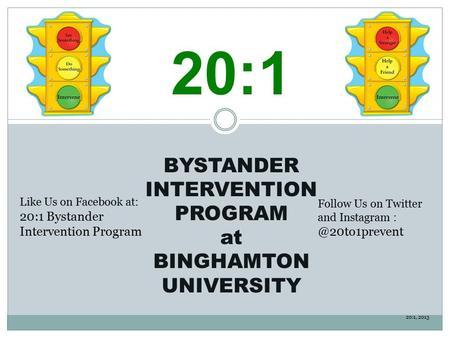 20:1 BYSTANDER INTERVENTION PROGRAM at BINGHAMTON UNIVERSITY 20:1, 2013 Like Us on Facebook at: 20:1 Bystander Intervention Program Follow Us on Twitter.