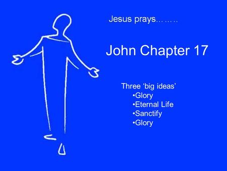 John Chapter 17 Three 'big ideas' Glory Eternal Life Sanctify Glory.