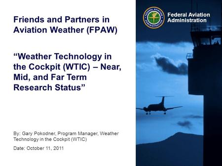 Federal Aviation Administration Friends and Partners in Aviation Weather (FPAW) By: Gary Pokodner, Program Manager, Weather Technology in the Cockpit (WTIC)
