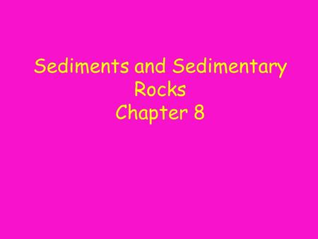 Sediments and Sedimentary Rocks Chapter 8. Sediments Cover most of the land surface and seafloor sedimentary rock cycleYour physical geography determines.