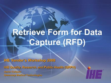 Retrieve Form for Data Capture (RFD) IHE Vendor's Workshop 2008 IHE Quality, Research, and Public Health (QRPH) Jason Colquitt Greenway Medical Technologies.