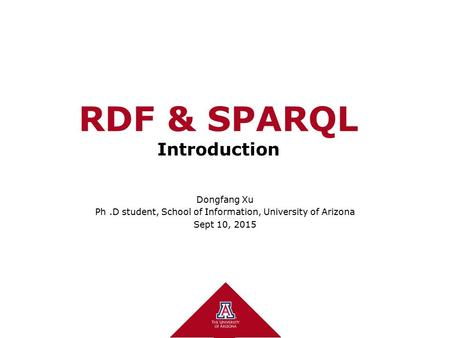 RDF & SPARQL Introduction Dongfang Xu Ph.D student, School of Information, University of Arizona Sept 10, 2015.