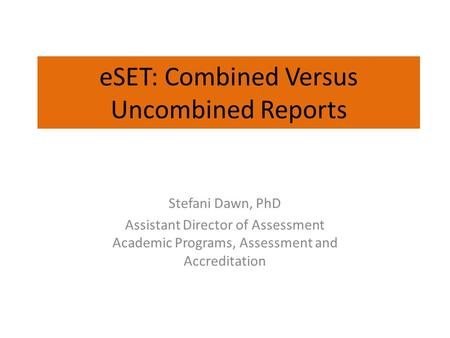 ESET: Combined Versus Uncombined Reports Stefani Dawn, PhD Assistant Director of Assessment Academic Programs, Assessment and Accreditation.