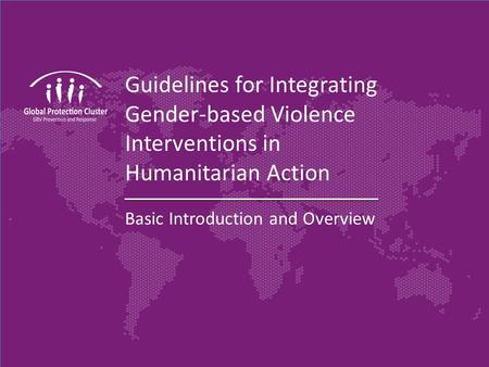 Guidelines for Integrating Gender-based Violence Interventions in Humanitarian Action Basic Introduction and Overview.