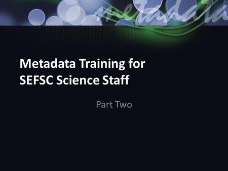 Metadata Training for SEFSC Science Staff Part Two.